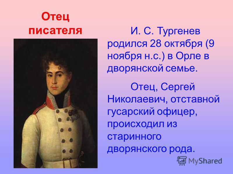 И. С. Тургенев родился 28 октября (9 ноября н.с.) в Орле в дворянской семье. Отец, Сергей Николаевич, отставной гусарский офицер, происходил из старинного дворянского рода. Отец писателя