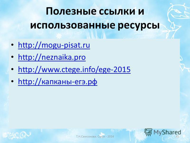 Полезные ссылки и использованные ресурсы http://mogu-pisat.ru http://neznaika.pro http://www.ctege.info/ege-2015 http://капканы-егэ.рф http://капканы-егэ.рф Т.Н.Самсонова. Сузун - 201433