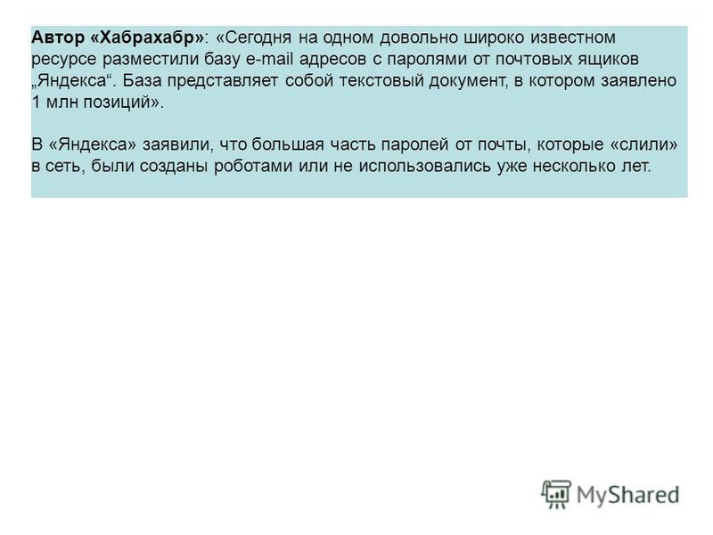 Автор «Хабрахабр»: «Сегодня на одном довольно широко известном ресурсе разместили базу e-mail адресов с паролями от почтовых ящиков Яндекса. База представляет собой текстовый документ, в котором заявлено 1 млн позиций». В «Яндекса» заявили, что больш