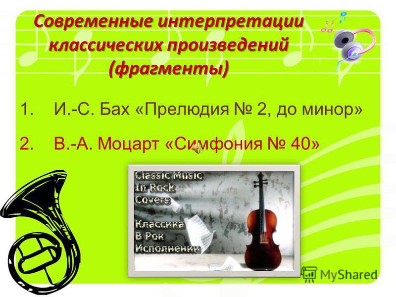 1. И.-С. Бах «Прелюдия 2, до минор» 2. В.-А. Моцарт «Симфония 40» Современные интерпретации классических произведений (фрагменты)