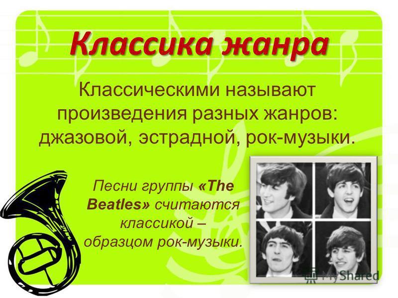 Классика жанра Классическими называют произведения разных жанров: джазовой, эстрадной, рок-музыки. Песни группы «The Beatles» считаются классикой – образцом рок-музыки.