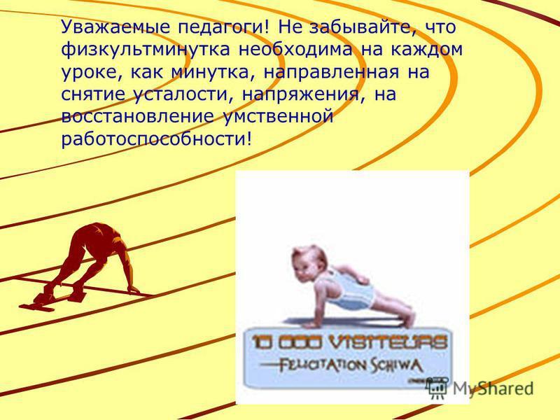 Уважаемые педагоги! Не забывайте, что физкультминутка необходима на каждом уроке, как минутка, направленная на снятие усталости, напряжения, на восстановление умственной работоспособности!