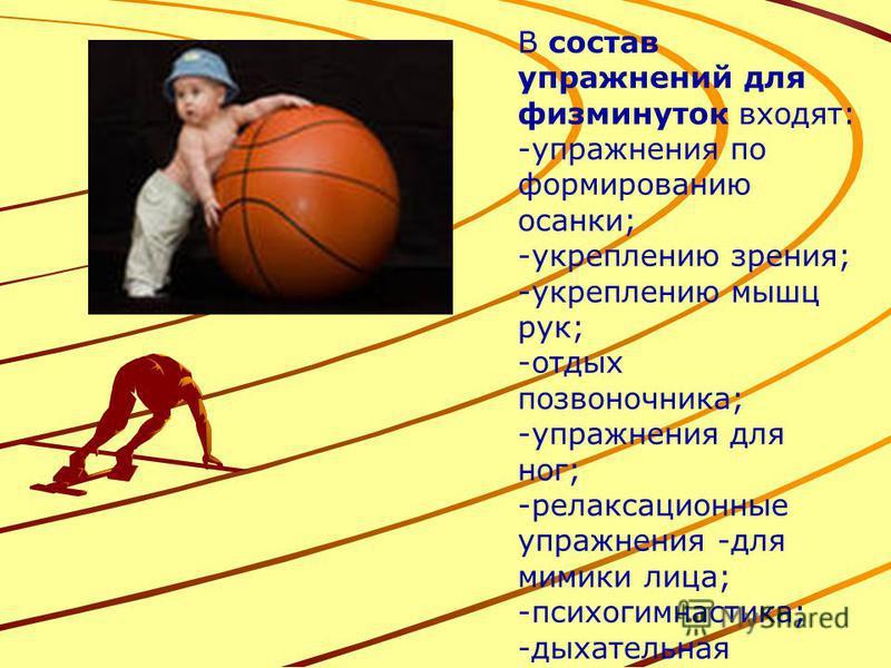 В состав упражнений для физминуток входят: -упражнения по формированию осанки; -укреплению зрения; -укреплению мышц рук; -отдых позвоночника; -упражнения для ног; -релаксационные упражнения -для мимики лица; -психогимнастика; -дыхательная гимнастика.