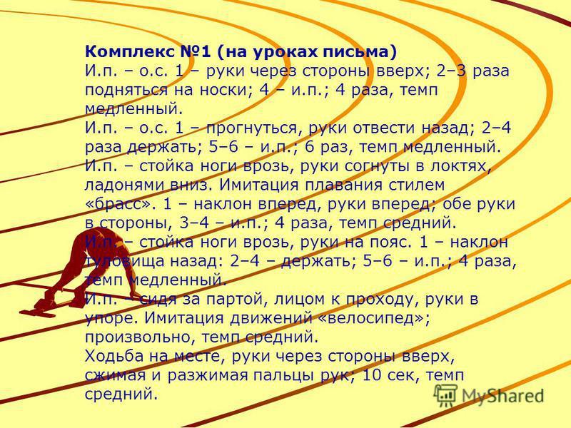 Комплекс 1 (на уроках письма) И.п. – о.с. 1 – руки через стороны вверх; 2–3 раза подняться на носки; 4 – и.п.; 4 раза, темп медленный. И.п. – о.с. 1 – прогнуться, руки отвести назад; 2–4 раза держать; 5–6 – и.п.; 6 раз, темп медленный. И.п. – стойка
