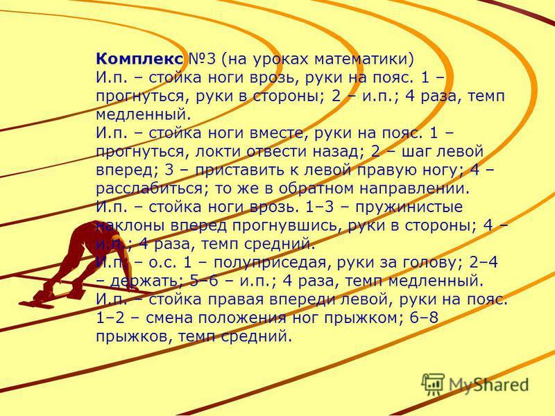 Комплекс 3 (на уроках математики) И.п. – стойка ноги врозь, руки на пояс. 1 – прогнуться, руки в стороны; 2 – и.п.; 4 раза, темп медленный. И.п. – стойка ноги вместе, руки на пояс. 1 – прогнуться, локти отвести назад; 2 – шаг левой вперед; 3 – приста