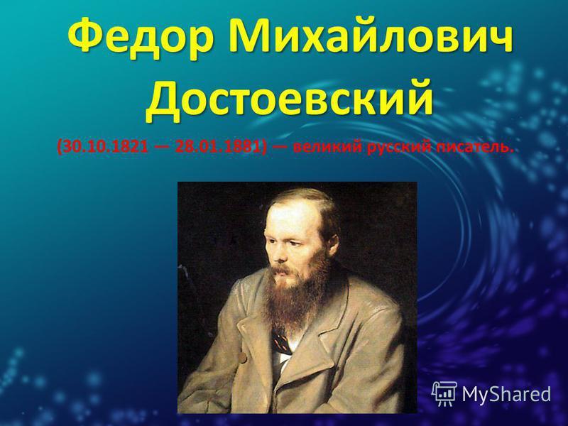 Федор Михайлович Достоевский (30.10.1821 28.01.1881) великий русский писатель.