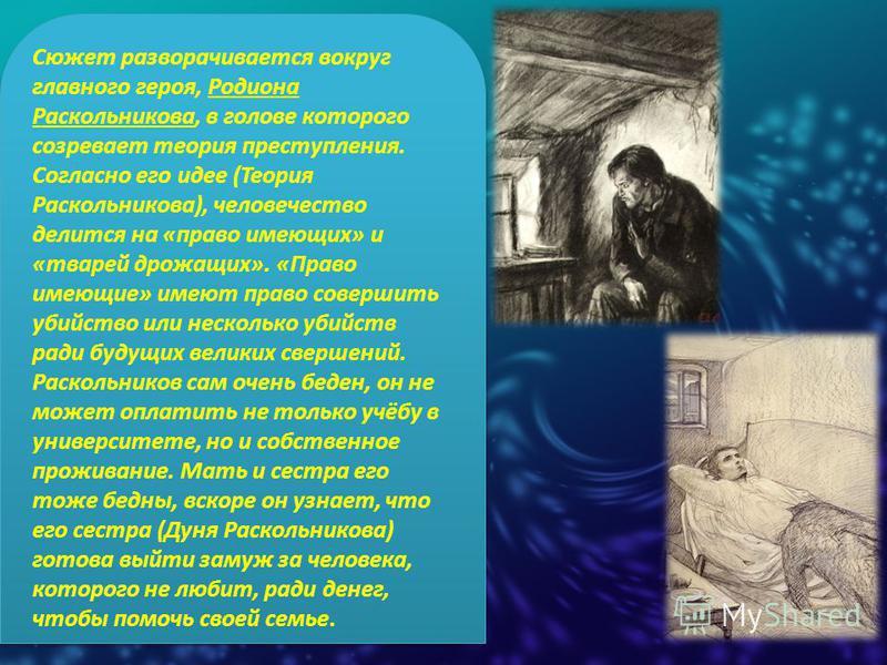 Сюжет разворачивается вокруг главного героя, Родиона Раскольникова, в голове которого созревает теория преступления. Согласно его идее (Теория Раскольникова), человечество делится на «право имеющих» и «тварей дрожащих». «Право имеющие» имеют право со