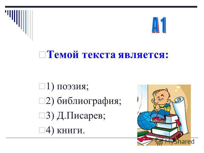 Темой текста является : 1) поэзия ; 2) библиография ; 3) Д. Писарев ; 4) книги.
