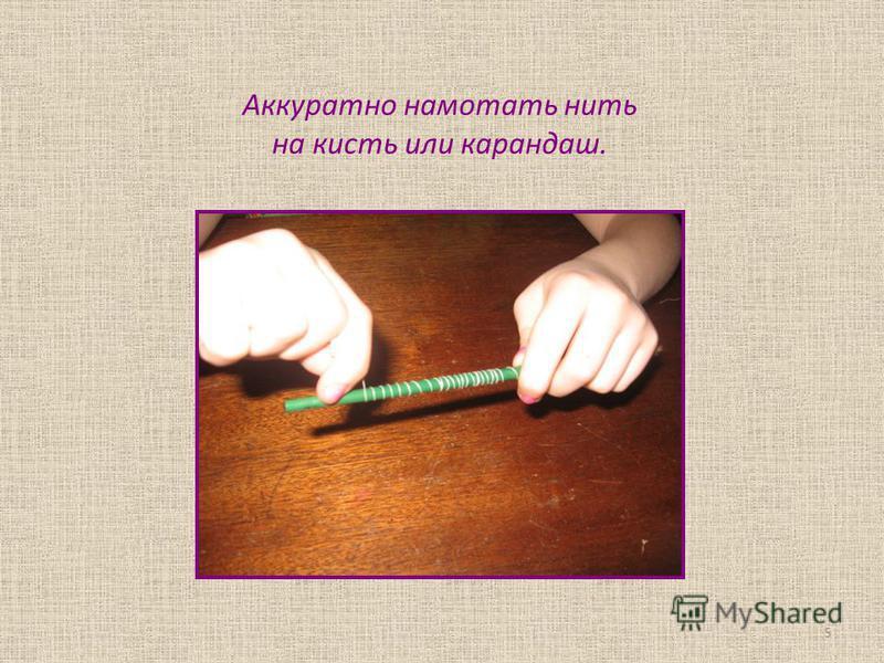 Аккуратно намотать нить на кисть или карандаш. 5