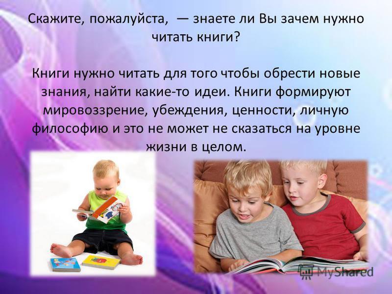Скажите, пожалуйста, знаете ли Вы зачем нужно читать книги? Книги нужно читать для того чтобы обрести новые знания, найти какие-то идеи. Книги формируют мировоззрение, убеждения, ценности, личную философию и это не может не сказаться на уровне жизни