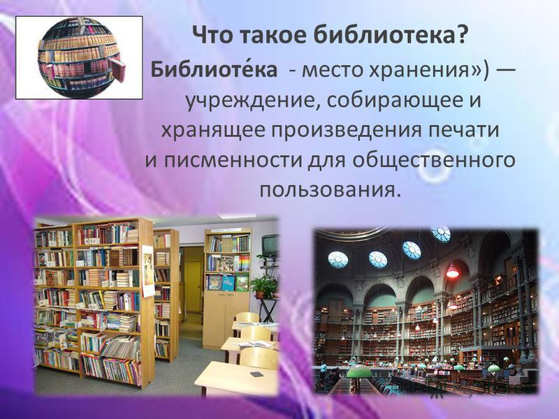 Что такое библиотека? Библиоте́ка - место хранения») учреждение, собирающее и хранящее произведения печати и письменности для общественного пользования.
