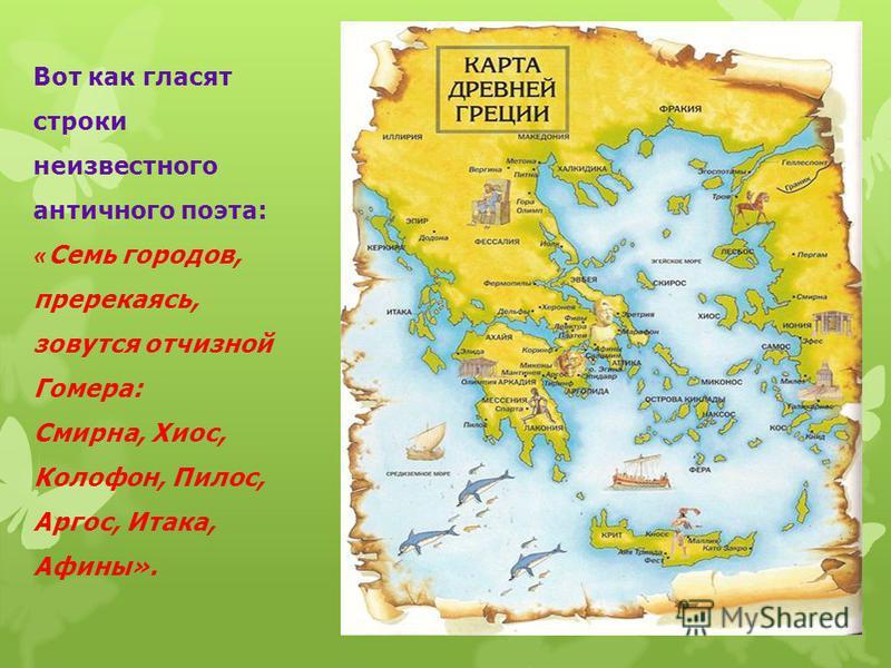 Вот как гласят строки неизвестного античного поэта: « Семь городов, пререкаясь, зовутся отчизной Гомера: Смирна, Хиос, Колофон, Пилос, Аргос, Итака, Афины».