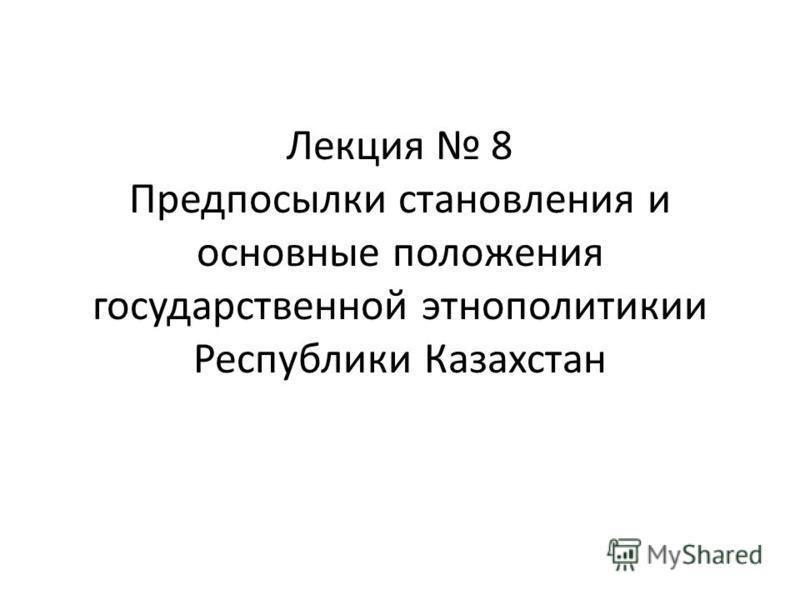 Лекция 8 Предпосылки становления и основные положения государственной этнополитикии Республики Казахстан