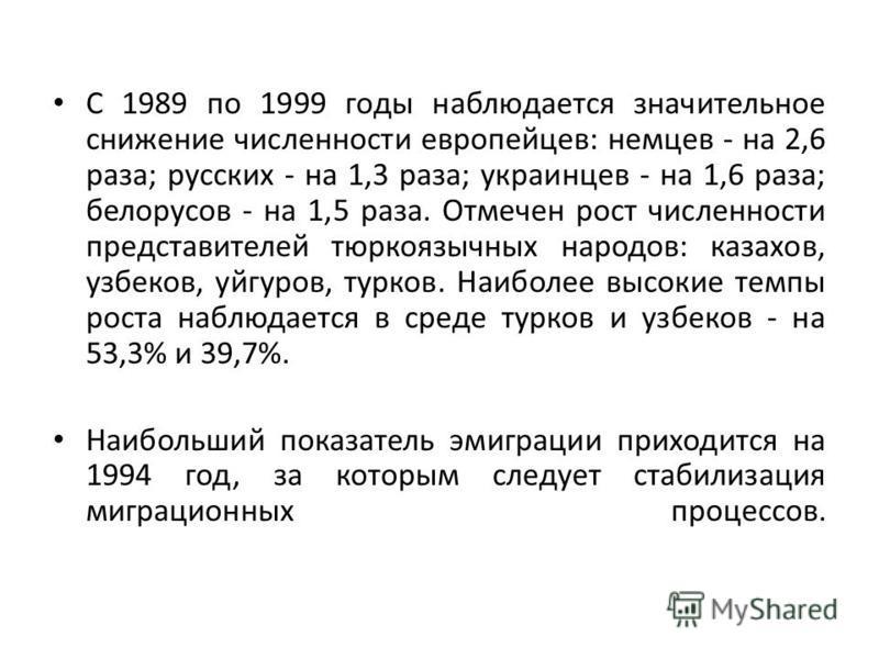 С 1989 по 1999 годы наблюдается значительное снижение численности европейцев: немцев - на 2,6 раза; русских - на 1,3 раза; украинцев - на 1,6 раза; белорусов - на 1,5 раза. Отмечен рост численности представителей тюркоязычных народов: казахов, узбеко