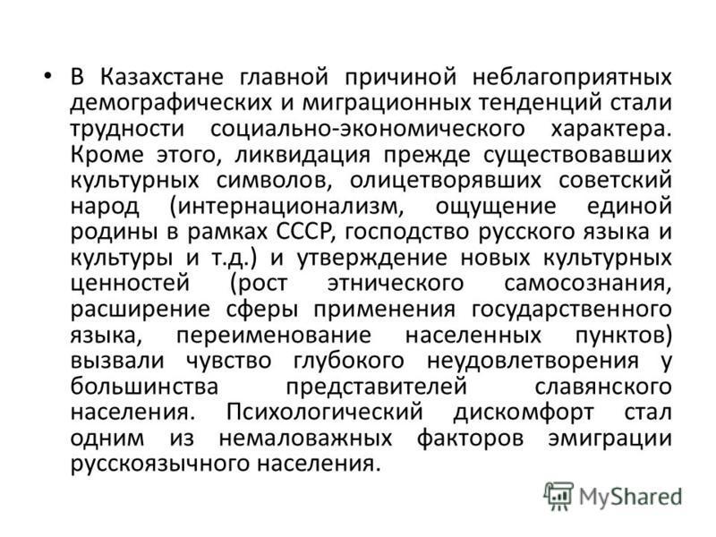 В Казахстане главной причиной неблагоприятных демографических и миграционных тенденций стали трудности социально-экономического характера. Кроме этого, ликвидация прежде существовавших культурных символов, олицетворявших советский народ (интернациона