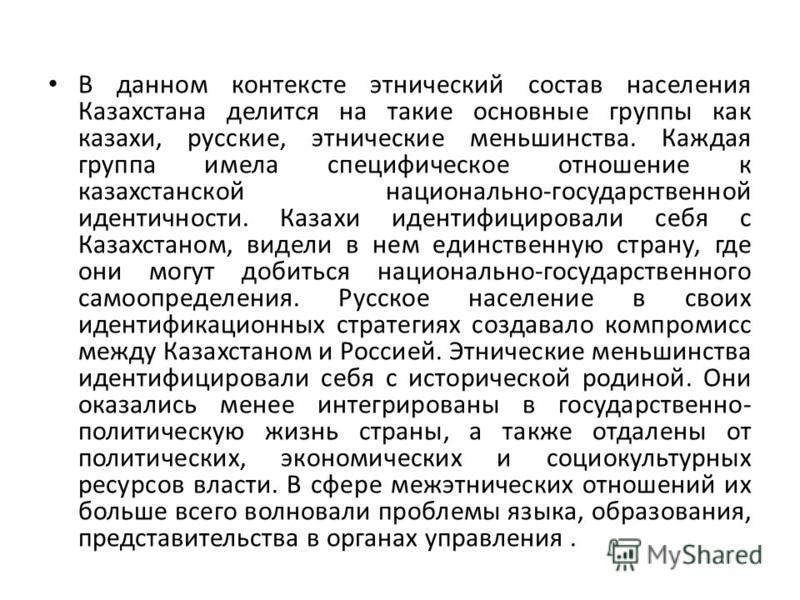 В данном контексте этнический состав населения Казахстана делится на такие основные группы как казахи, русские, этнические меньшинства. Каждая группа имела специфическое отношение к казахстанской национально-государственной идентичности. Казахи идент