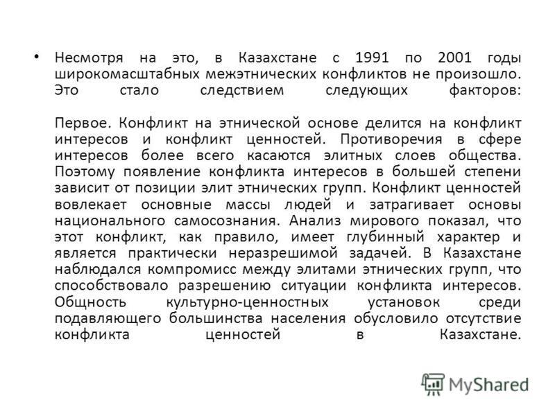 Несмотря на это, в Казахстане с 1991 по 2001 годы широкомасштабных межэтнических конфликтов не произошло. Это стало следствием следующих факторов: Первое. Конфликт на этнической основе делится на конфликт интересов и конфликт ценностей. Противоречия