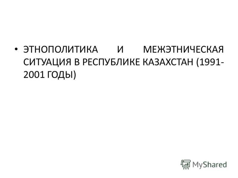 ЭТНОПОЛИТИКА И МЕЖЭТНИЧЕСКАЯ СИТУАЦИЯ В РЕСПУБЛИКЕ КАЗАХСТАН (1991- 2001 ГОДЫ)