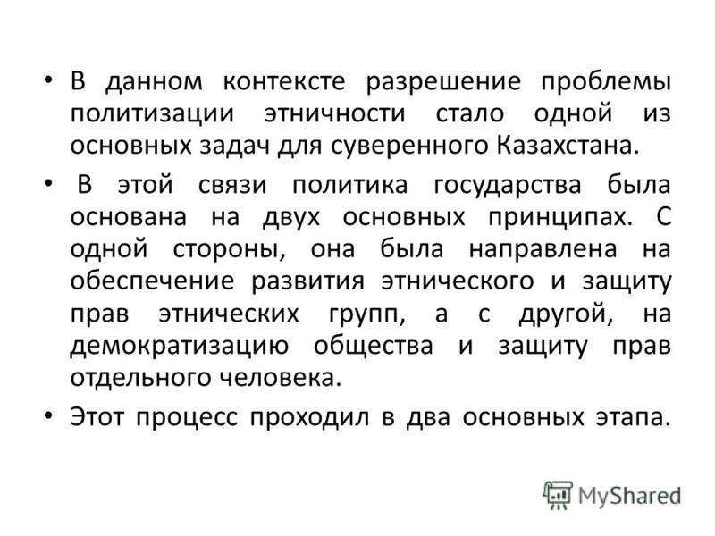 В данном контексте разрешение проблемы политизации этничности стало одной из основных задач для суверенного Казахстана. В этой связи политика государства была основана на двух основных принципах. С одной стороны, она была направлена на обеспечение ра