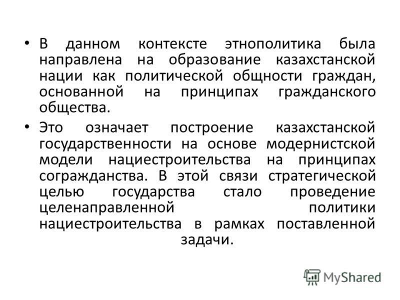 В данном контексте этнополитика была направлена на образование казахстанской нации как политической общности граждан, основанной на принципах гражданского общества. Это означает построение казахстанской государственности на основе модернистской модел