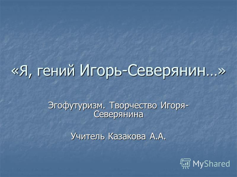 «Я, гений Игорь-Северянин …» Эгофутуризм. Творчество Игоря- Северянина Учитель Казакова А.А.