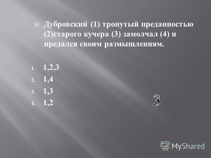 Дубровский (1) тронутый преданностью (2) старого кучера (3) замолчал (4) и предался своим размышлениям. 1. 1,2,3 2. 1,4 3. 1,3 4. 1,2