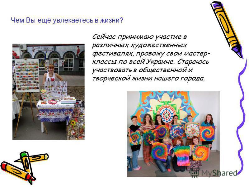Чем Вы ещё увлекаетесь в жизни? Сейчас принимаю участие в различных художественных фестивалях, провожу свои мастер- классы по всей Украине. Стараюсь участвовать в общественной и творческой жизни нашего города.