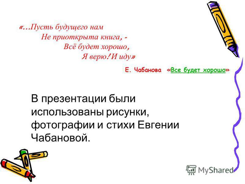 «… Пусть будущего нам Не приоткрыта книга, - Всё будет хорошо, Я верю ! И иду » Е. Чабанова «Все будет хорошо»Все будет хорошо В презентации были использованы рисунки, фотографии и стихи Евгении Чабановой.