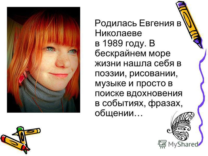 Родилась Евгения в Николаеве в 1989 году. В бескрайнем море жизни нашла себя в поэзии, рисовании, музыке и просто в поиске вдохновения в событиях, фразах, общении…