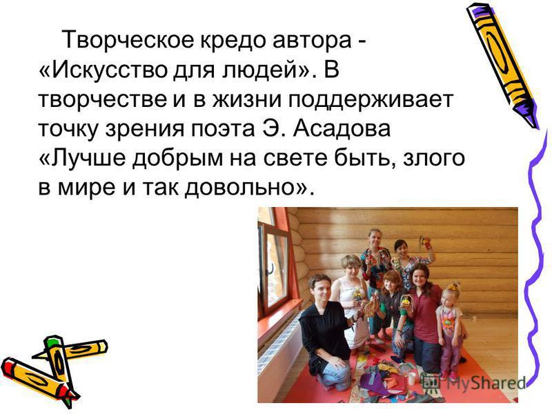 Творческое кредо автора - «Искусство для людей». В творчестве и в жизни поддерживает точку зрения поэта Э. Асадова «Лучше добрым на свете быть, злого в мире и так довольно».
