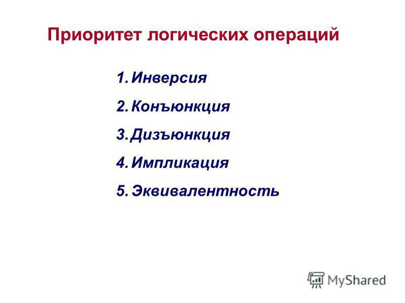 Приоритет логических операций 1. Инверсия 2. Конъюнкция 3. Дизъюнкция 4. Импликация 5.Эквивалентность