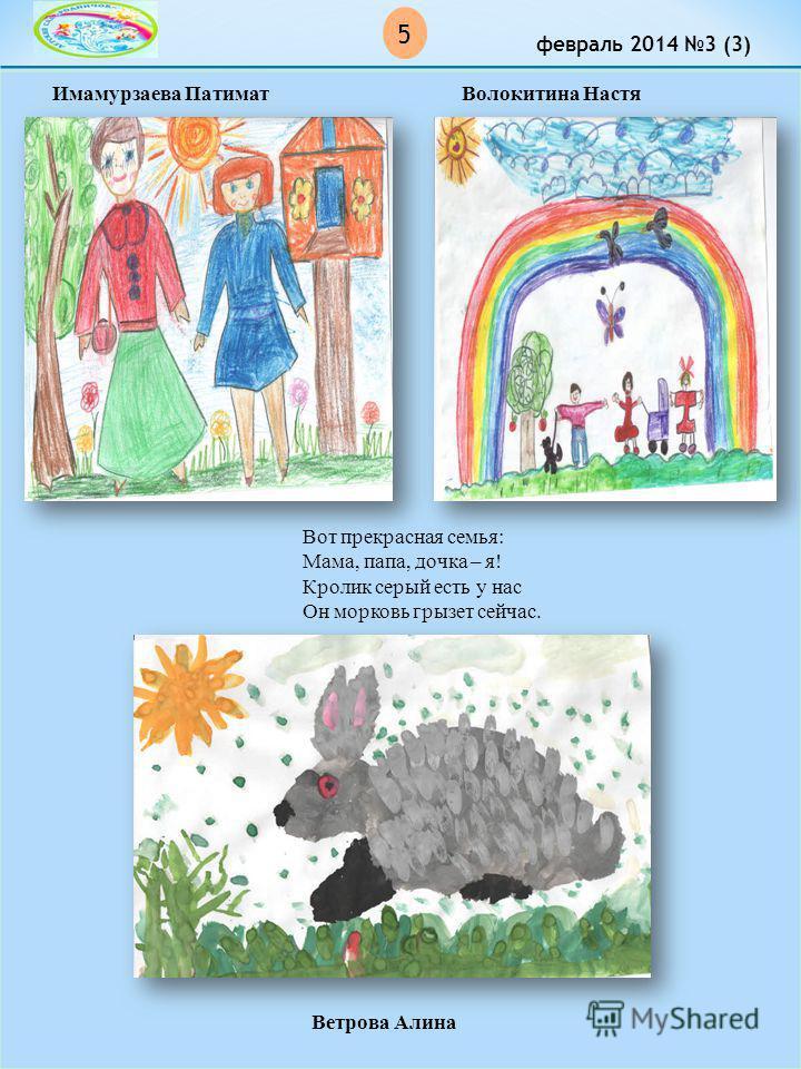 5 февраль 2014 3 (3) Ветрова Алина Вот прекрасная семья: Мама, папа, дочка – я! Кролик серый есть у нас Он морковь грызет сейчас. Имамурзаева Патимат Волокитина Настя