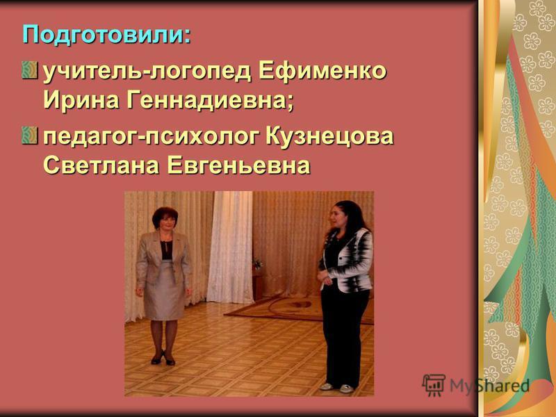 Подготовили: учитель-логопед Ефименко Ирина Геннадиевна; педагог-психолог Кузнецова Светлана Евгеньевна