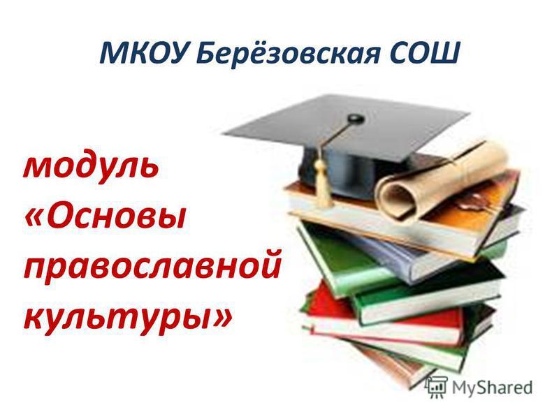 МКОУ Берёзовская СОШ модуль «Основы православной культуры»