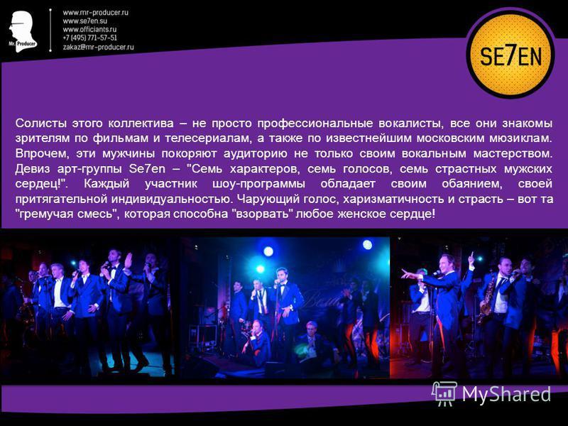 Солисты этого коллектива – не просто профессиональные вокалисты, все они знакомы зрителям по фильмам и телесериалам, а также по известнейшим московским мюзиклам. Впрочем, эти мужчины покоряют аудиторию не только своим вокальным мастерством. Девиз арт