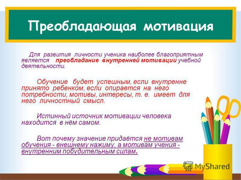 Преобладающая мотивация Для развития личности ученика наиболее благоприятным является преобладание внутренней мотивации учебной деятельности. Обучение будет успешным, если внутренне принято ребенком, если опирается на него потребности, мотивы, интере