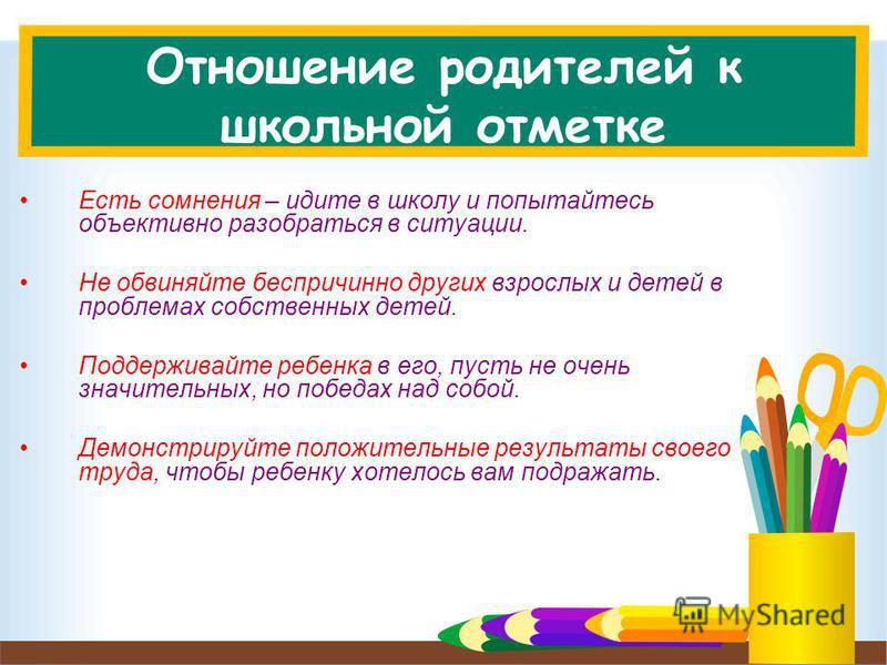 Отношение родителей к школьной отметке Есть сомнения – идите в школу и попытайтесь объективно разобраться в ситуации. Не обвиняйте беспричинно других взрослых и детей в проблемах собственных детей. Поддерживайте ребенка в его, пусть не очень значител