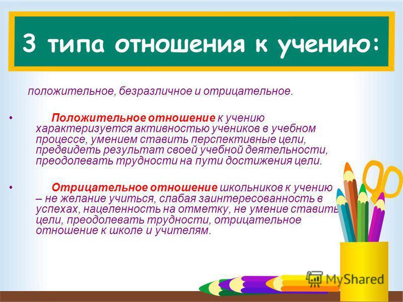 3 типа отношения к учению: положительное, безразличное и отрицательное. Положительное отношение к учению характеризуется активностью учеников в учебном процессе, умением ставить перспективные цели, предвидеть результат своей учебной деятельности, пре