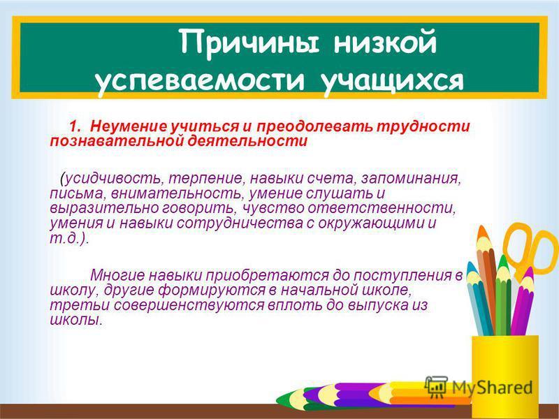 Причины низкой успеваемости учащихся 1. Неумение учиться и преодолевать трудности познавательной деятельности (усидчивость, терпение, навыки счета, запоминания, письма, внимательность, умение слушать и выразительно говорить, чувство ответственности,