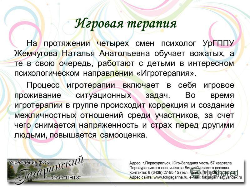 Игровая терапия На протяжении четырех смен психолог УрГППУ Жемчугова Наталья Анатольевна обучает вожатых, а те в свою очередь, работают с детьми в интересном психологическом направлении «Игротерапия». Процесс игротерапии включает в себя игровое прожи