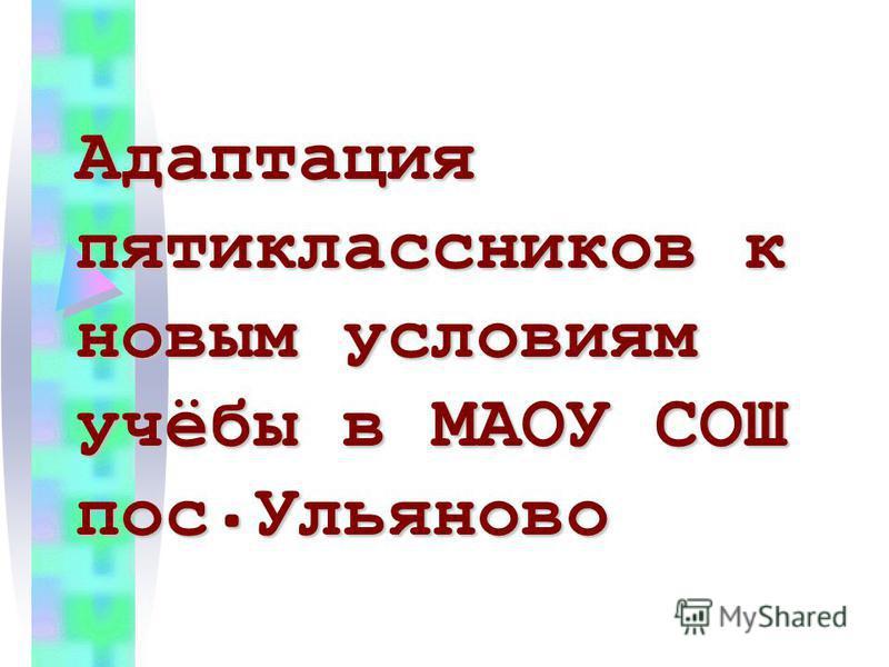 Адаптация пятиклассников к новым условиям учёбы в МАОУ СОШ пос.Ульяново