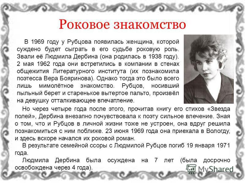 Роковое знакомство В 1969 году у Рубцова появилась женщина, которой суждено будет сыграть в его судьбе роковую роль. Звали её Людмила Дербина (она родилась в 1938 году). 2 мая 1962 года они встретились в компании в стенах общежития Литературного инст