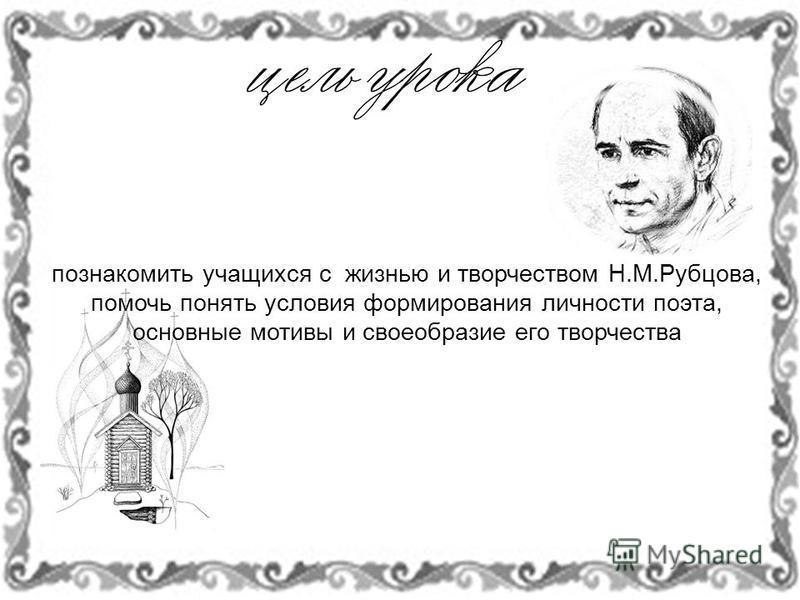 познакомить учащихся с жизнью и творчеством Н.М.Рубцова, помочь понять условия формирования личности поэта, основные мотивы и своеобразие его творчества