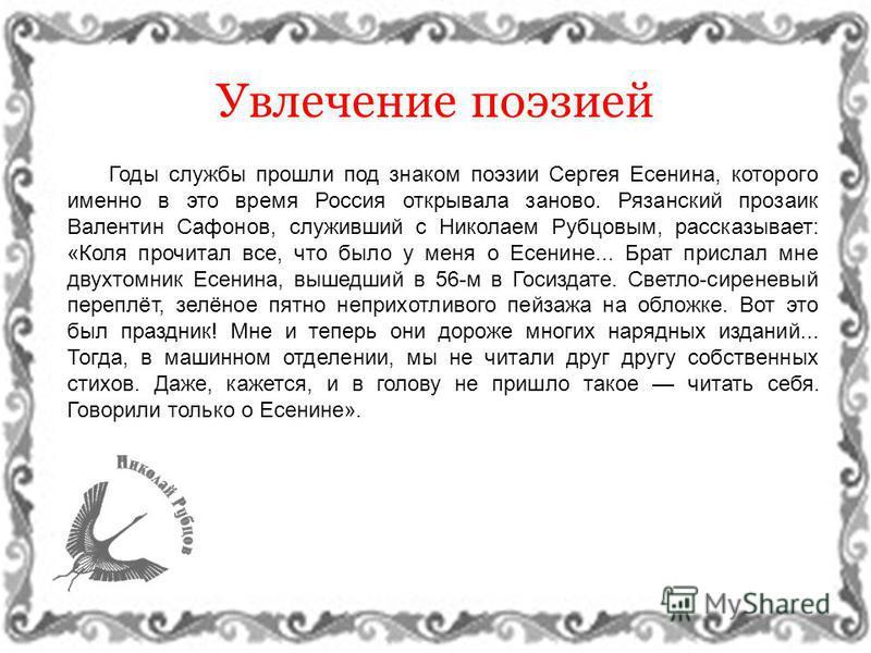 Увлечение поэзией Годы службы прошли под знаком поэзии Сергея Есенина, которого именно в это время Россия открывала заново. Рязанский прозаик Валентин Сафонов, служивший с Николаем Рубцовым, рассказывает: «Коля прочитал все, что было у меня о Есенине