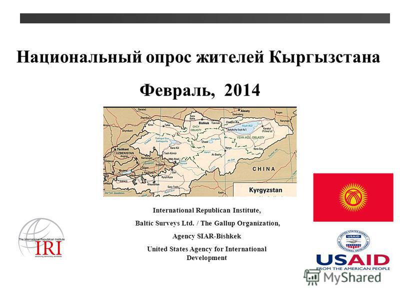Национальный опрос жителей Кыргызстана International Republican Institute, Baltic Surveys Ltd. / The Gallup Organization, Agency SIAR-Bishkek United States Agency for International Development Февраль, 2014