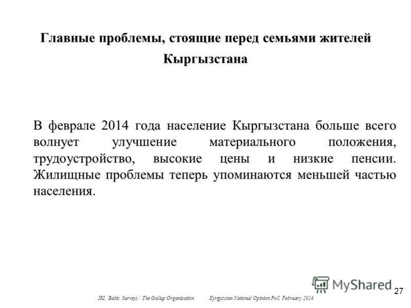 27 Главные проблемы, стоящие перед семьями жителей Кыргызстана В феврале 2014 года население Кыргызстана больше всего волнует улучшение материального положения, трудоустройство, высокие цены и низкие пенсии. Жилищные проблемы теперь упоминаются меньш