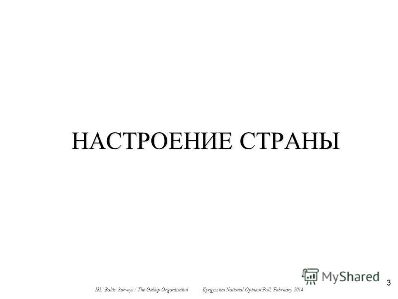 3 НАСТРОЕНИЕ СТРАНЫ IRI, Baltic Surveys / The Gallup Organization Kyrgyzstan National Opinion Poll, February 2014