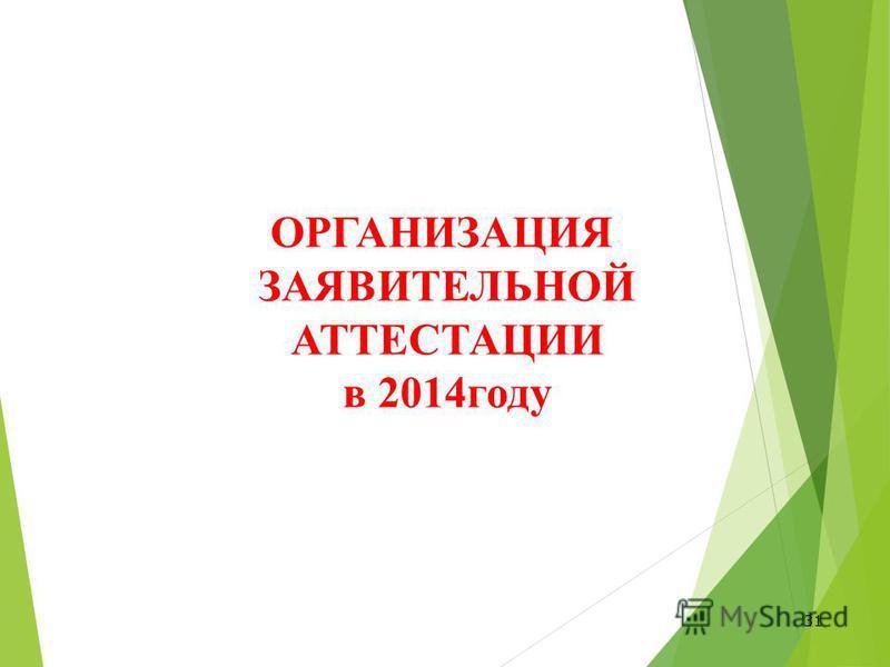 31 ОРГАНИЗАЦИЯ ЗАЯВИТЕЛЬНОЙ АТТЕСТАЦИИ в 2014 году