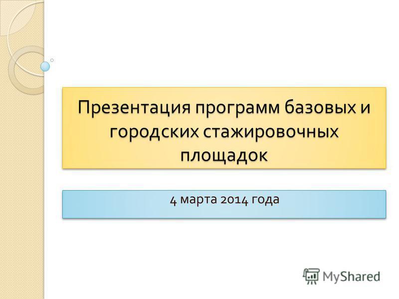 Презентация программ базовых и городских стажировочных площадок 4 марта 2014 года
