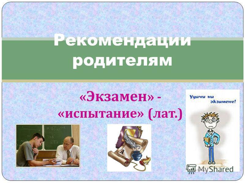 « Экзамен » - « испытание » ( лат.) Рекомендации родителям
